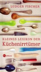 Ludger Fischer - Kleines Lexikon der Küchenirrtümer